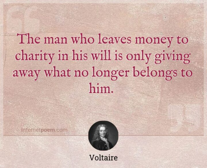 """""""The man who leaves money to charity in his will is only giving away what no longer belongs to him."""" - Voltaire"""