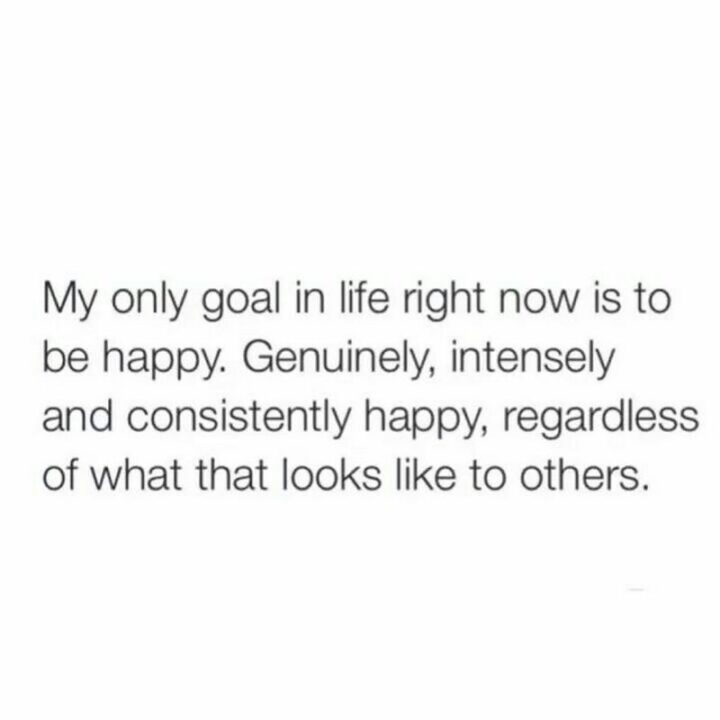 """""""My only goal right now is to be genuinely happy. Genuinely, intensely and consistently happy regardless of what that looks like to others."""""""
