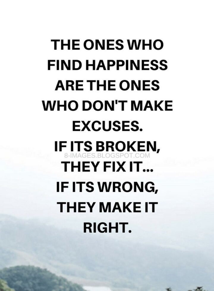 """""""The ones who find happiness are the ones who don't make excuses. If it's broken, they fix it...If it's wrong, they make it right."""""""