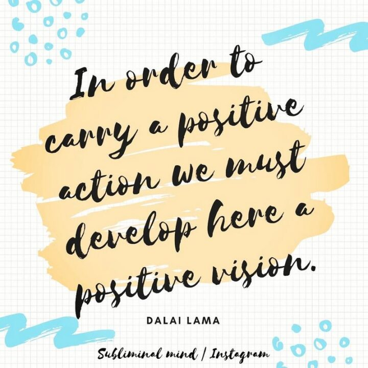 """""""In order to carry a positive action, we must develop here a positive vision."""" - Dalai Lama"""