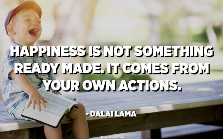 """""""Happiness is not something ready-made. It comes from your own actions."""" - Dalai Lama"""