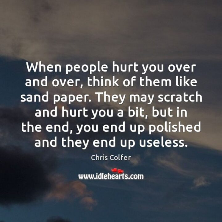 """""""People hurt you over and over, think of them like sandpaper. They may scratch and hurt you a bit, but in the end, you end up polished and they end up useless."""" - Chris Colfer"""
