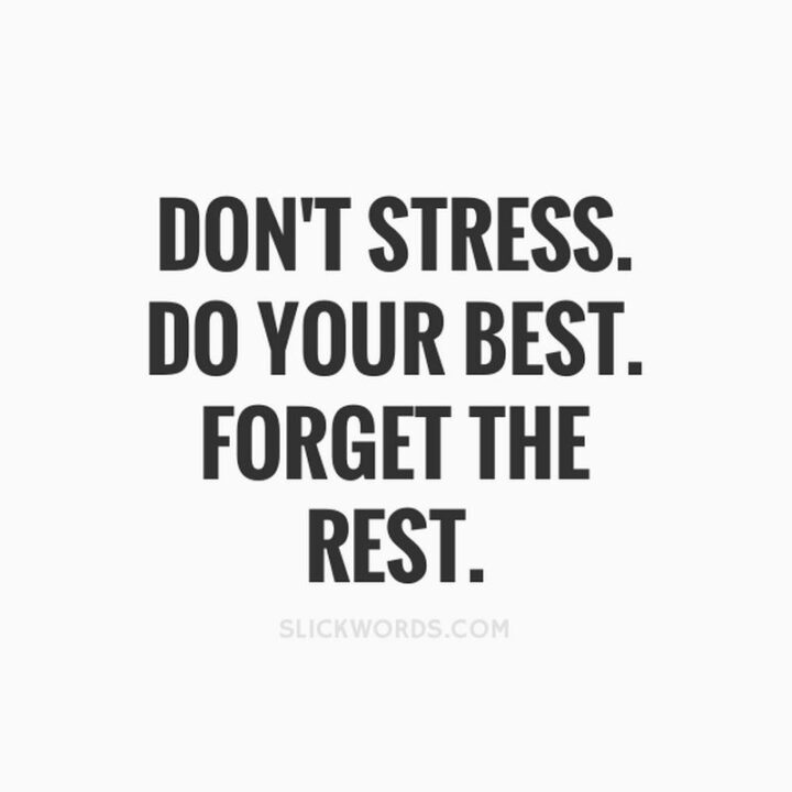 """""""Don't stress. Do your best. Forget the rest."""""""