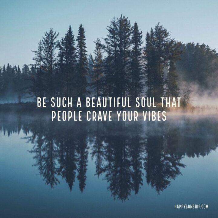 """""""Be such a beautiful soul that people crave your vibes."""""""