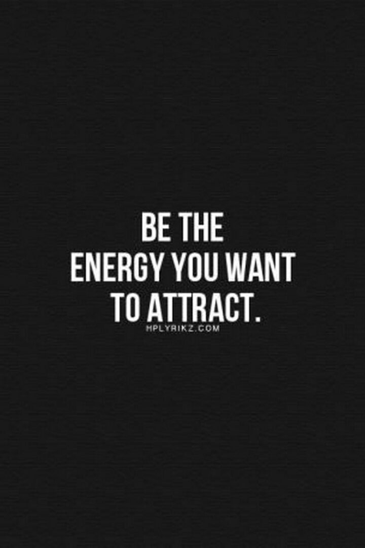 """""""Be the energy you want to attract."""""""