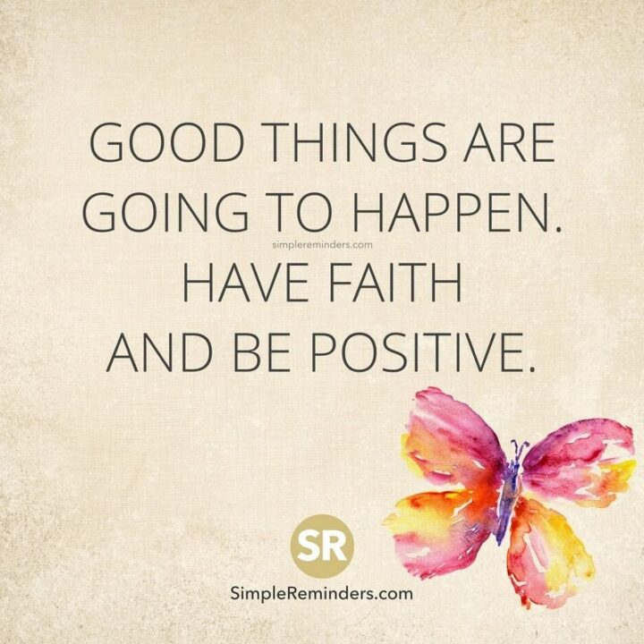 """""""Good things are going to happen. Have faith and be positive."""""""