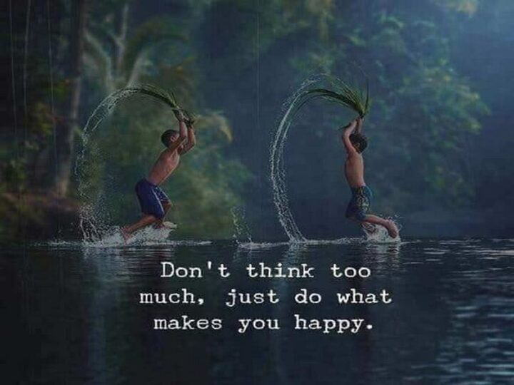 """""""Don't think too much, just do what makes you happy."""""""