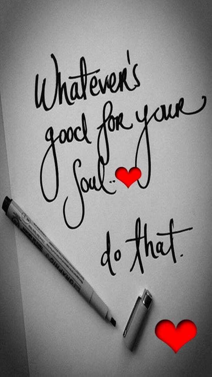 """""""Whatever's good for your soul...Do that."""""""