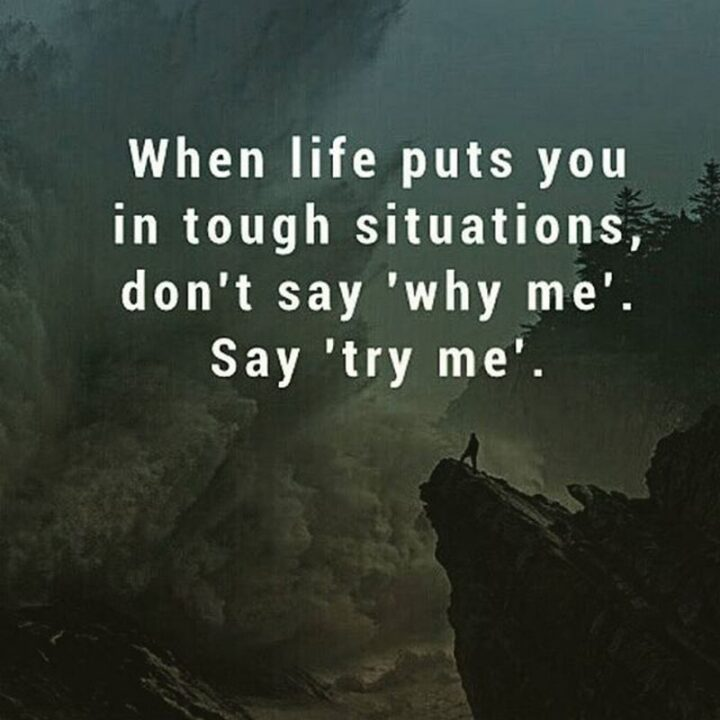 """""""When life puts you in tough situations, don't say """"why me?"""" Say """"try me""""."""""""