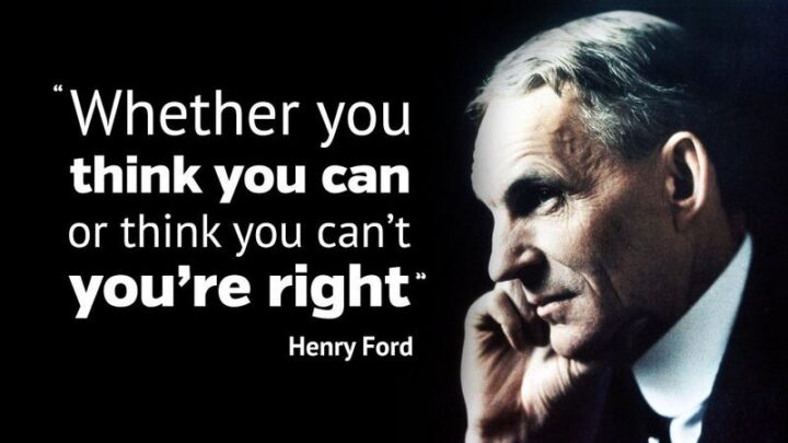 """""""Whether you think you can, or think you can't, you're probably right."""" - Henry Ford"""