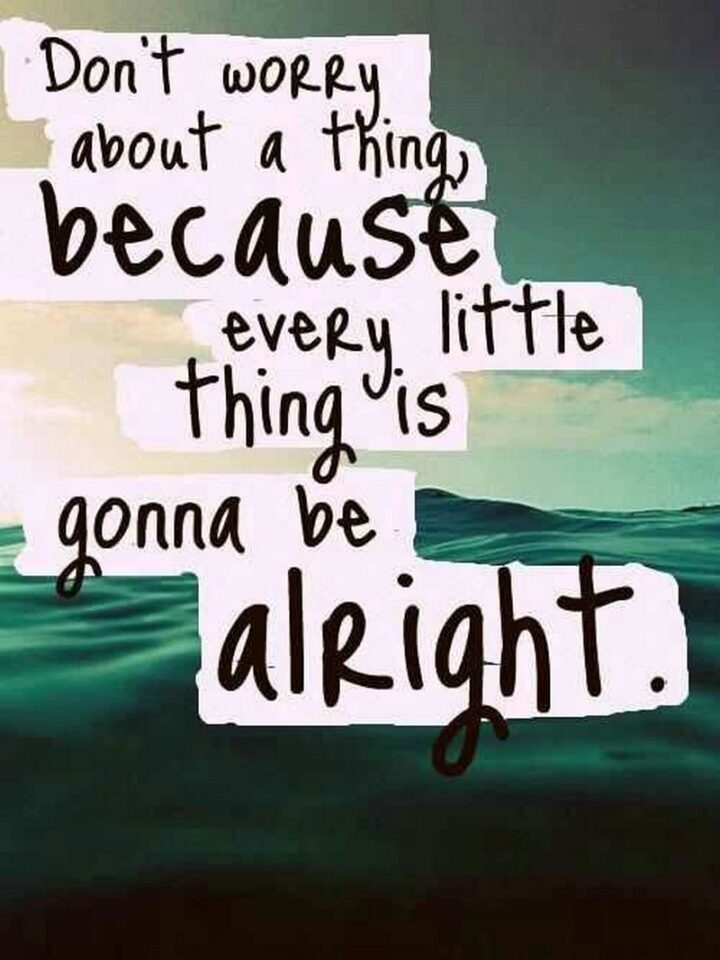 """""""Don't worry about a thing because everything is going to be alright."""""""