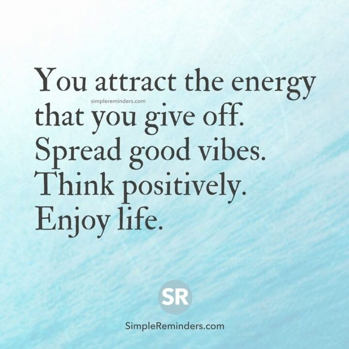 """""""You attract the energy that you give off. Spread good vibes. Think positively. Enjoy life."""""""