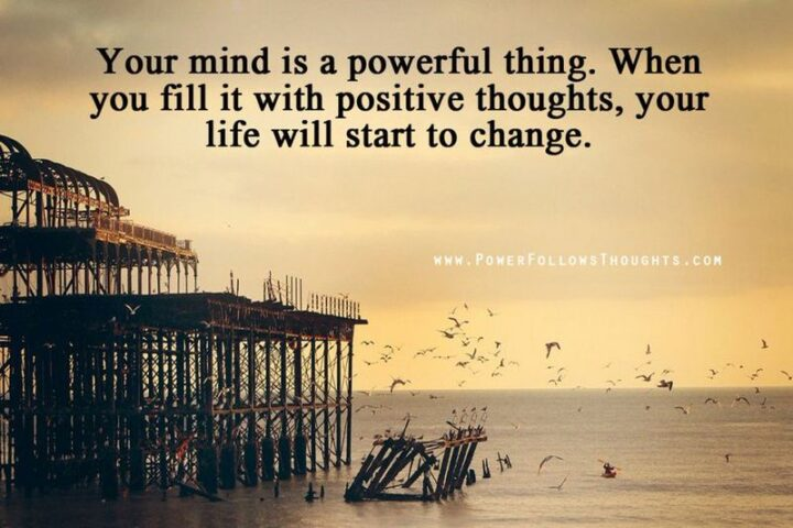 """""""Your mind is very powerful. If you fill it with positive thoughts, you will soon start seeing positive changes in it."""""""
