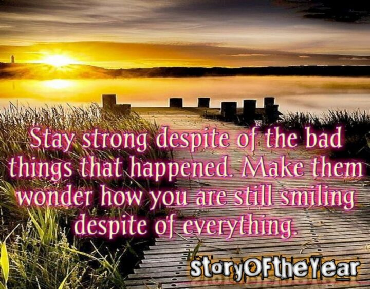"""""""Stay strong despite of the bad things that happened. Make them wonder how you are still smiling despite of everything."""""""