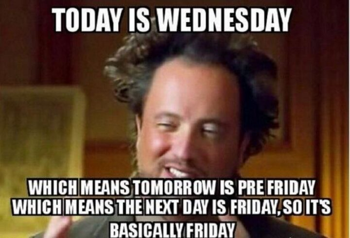 """""""Today is Wednesday, hump day, which means tomorrow is pre-Friday which means the next day is Friday, so it's basically Friday."""""""