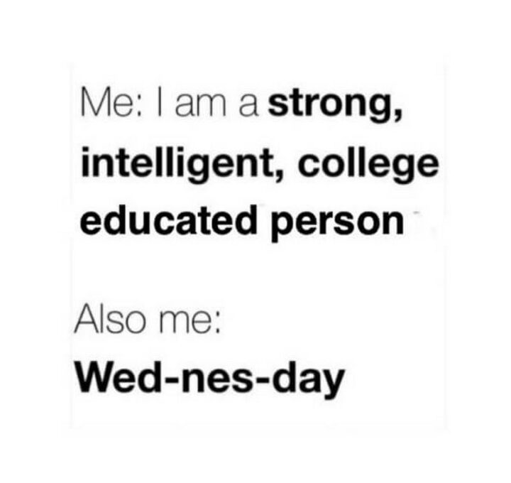 """""""Me: I am a strong, intelligent, college-educated person. Also me: Wed-nes-day."""""""