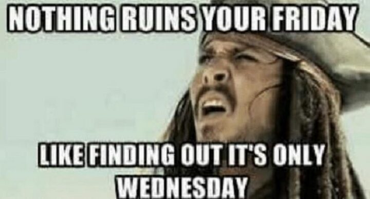 """""""Nothing ruins your Friday like finding out it's only Wednesday."""""""