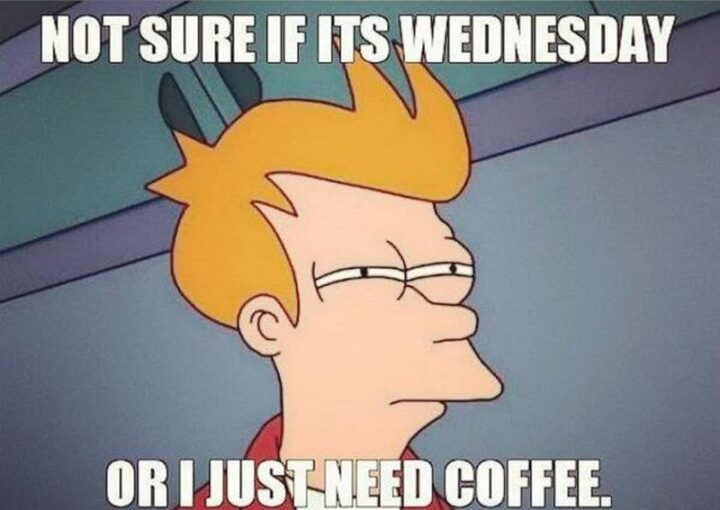 """""""Not sure if it's Wednesday or I just need coffee."""""""