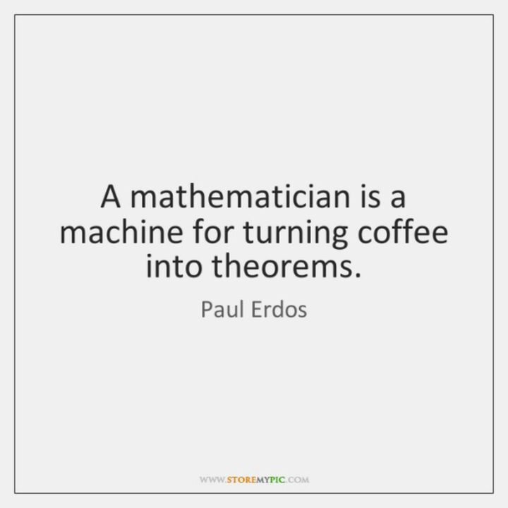 """""""A mathematician is a device for turning coffee into theorems."""" - Paul Erdos"""
