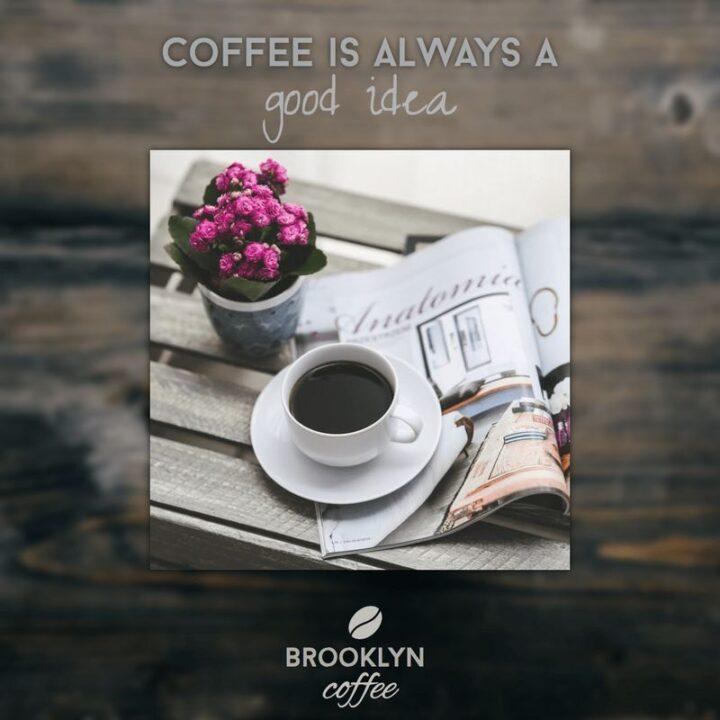 """Coffee is always a good idea."" - Unknown"