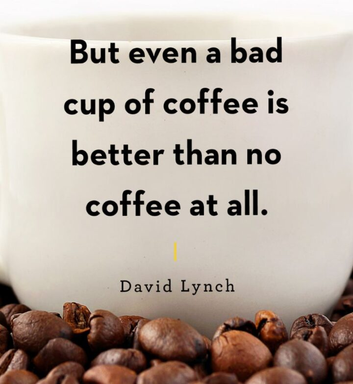 """""""But even a bad cup of coffee is better than no coffee at all."""" - David Lynch"""