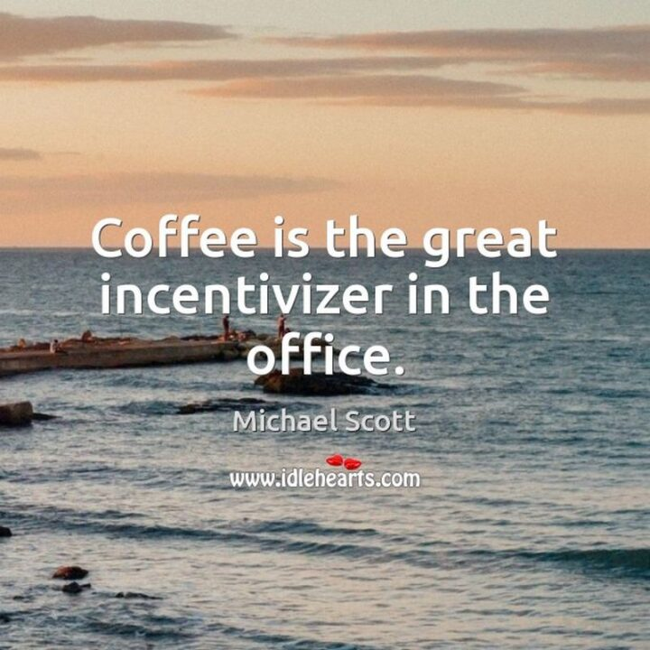 """""""Coffee is the great incentivizer in the office."""" - Michael Scott, The Office"""