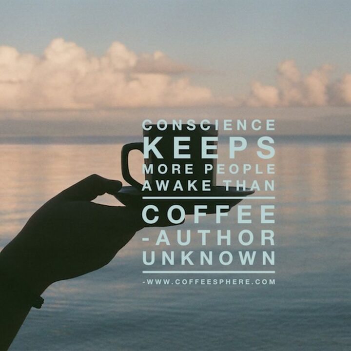 """""""Conscience keeps more people awake than coffee."""" - Unknown"""