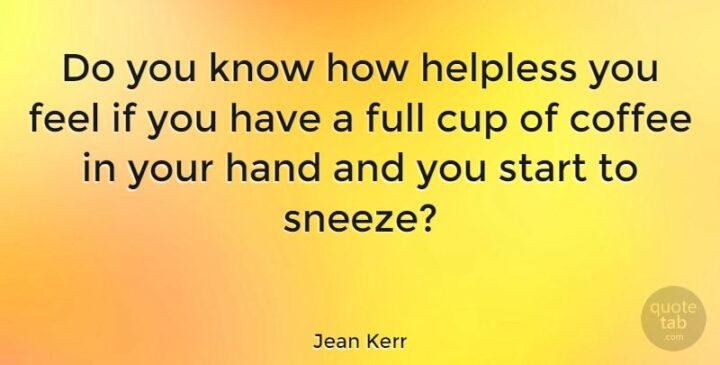 """""""Do you know how helpless you feel if you have a full cup of coffee in your hand and you start to sneeze?"""" - Jean Kerr"""
