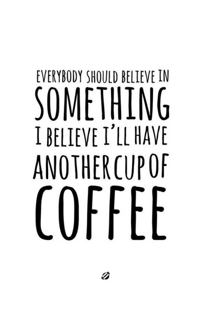 """""""Everybody should believe in something. I believe I'll have another cup of coffee."""" - Unknown"""