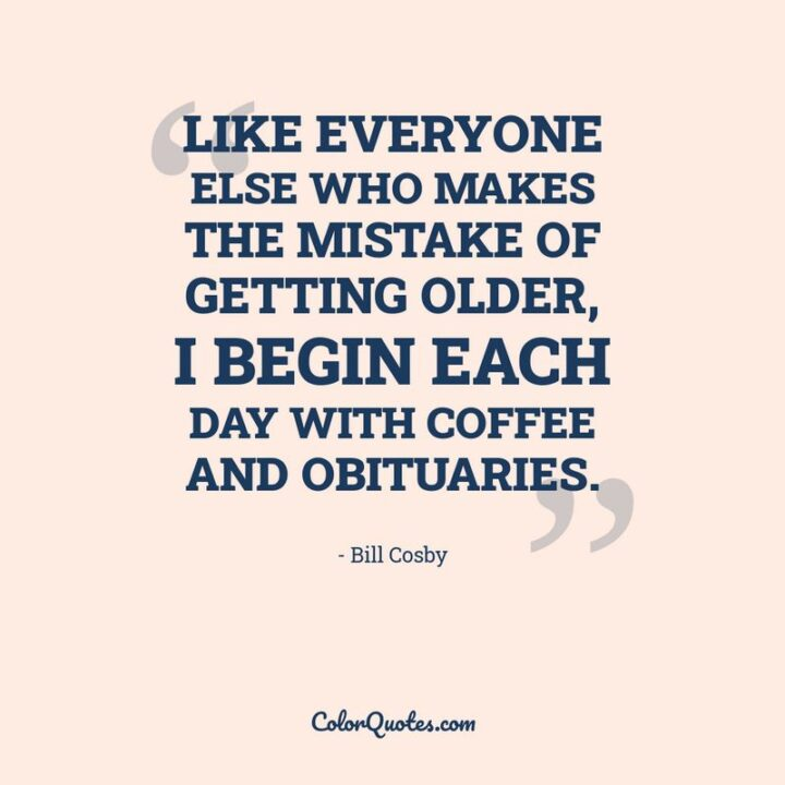 """""""Like everyone else who makes the mistake of getting older, I begin each day with coffee and obituaries."""" - Bill Cosby"""