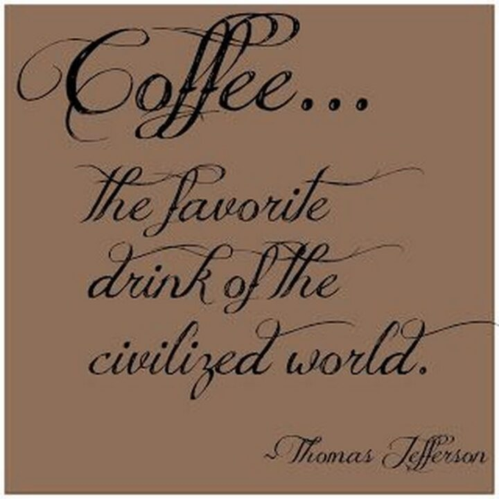 """""""Coffee, the favorite drink of the civilized world."""" - Thomas Jefferson"""