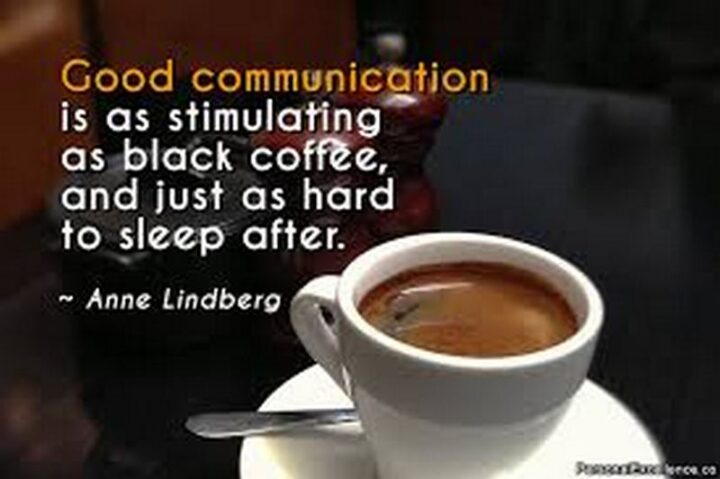 """""""Good communication is just as stimulating as black coffee, and just as hard to sleep after."""" - Anne Lindbergh"""