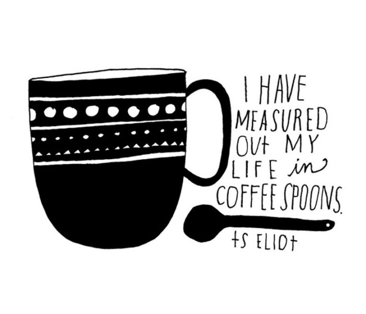 """""""I have measured out my life with coffee spoons."""" - T.S. Eliot"""