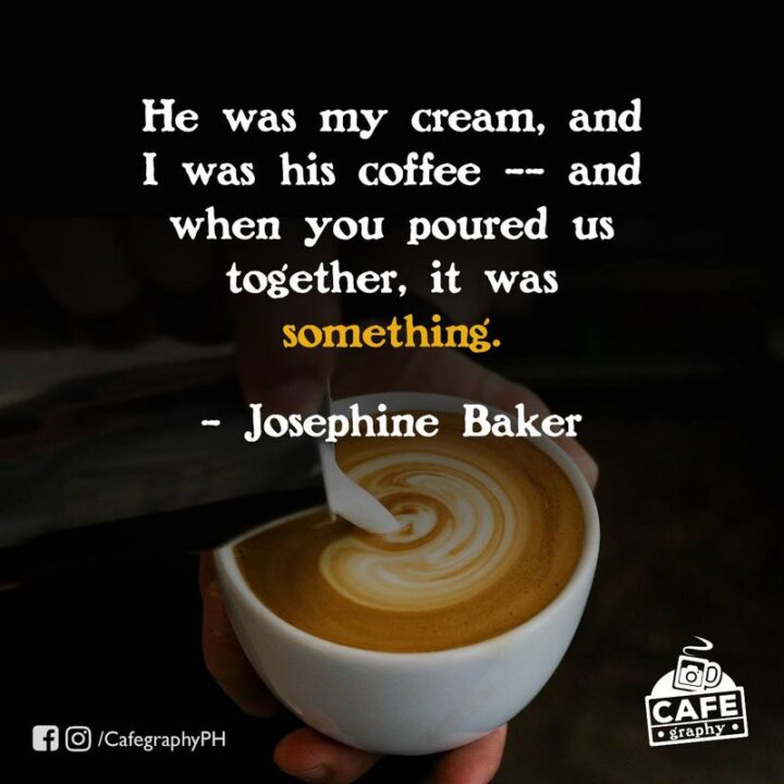 """""""He was my cream, and I was his coffee - And when you poured us together, it was something."""" - Josephine Baker"""