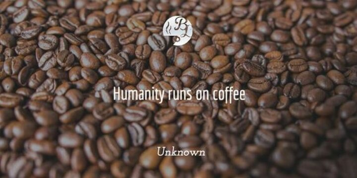 """""""Humanity runs on coffee."""" - Unknown"""