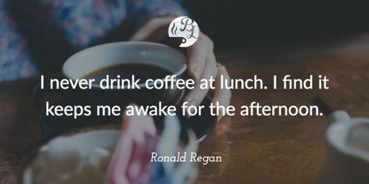 """""""I never drink coffee at lunch. I find it keeps me awake for the afternoon."""" - Ronald Reagan"""
