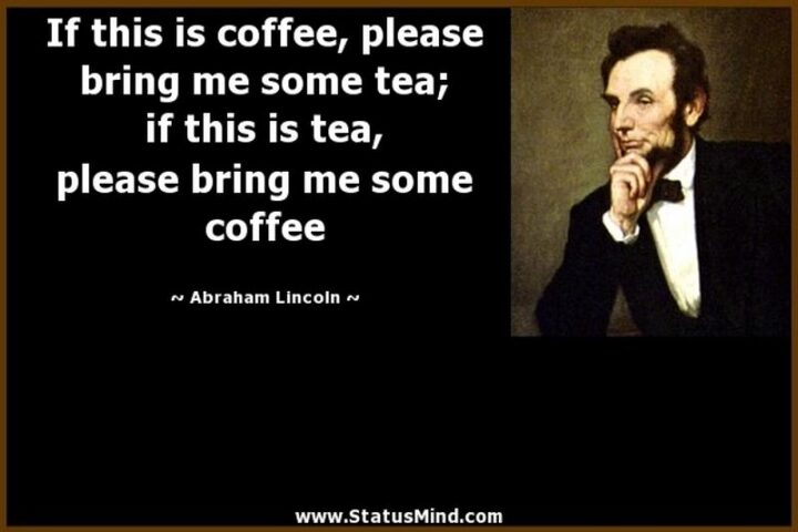 """""""If this is coffee, please bring me some tea; but if this is tea, please bring me some coffee."""" - Abraham Lincoln"""