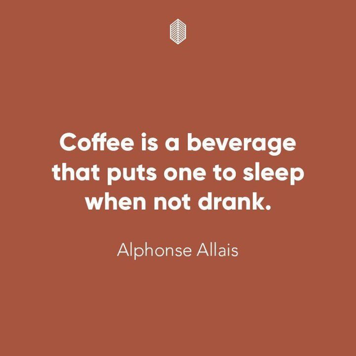 """""""Coffee is a beverage that puts one to sleep when not drank."""" - Alphonse Allais"""