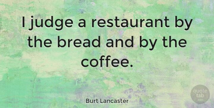 """""""I judge a restaurant by the bread and by the coffee."""" - Burt Lancaster"""