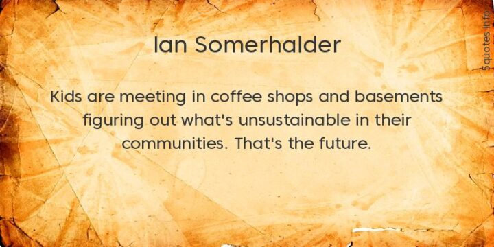 """""""Kids are meeting in coffee shops and basements figuring out what's unsustainable in their communities. That's the future."""" - Ian Somerhalder"""