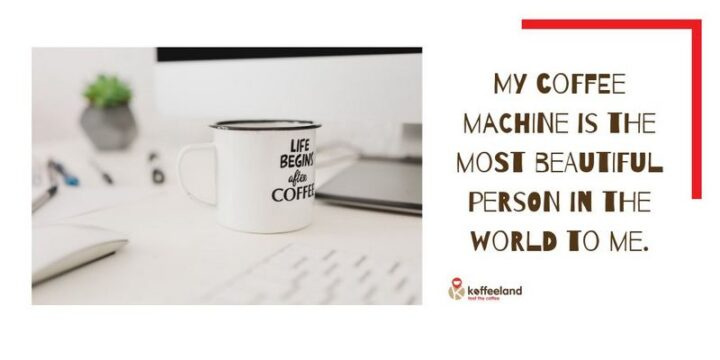 """""""My coffee machine is the most beautiful person in the world to me."""" - Unknown"""
