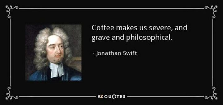 """""""Coffee makes us severe, and grave, and philosophical."""" - Jonathan Swift"""
