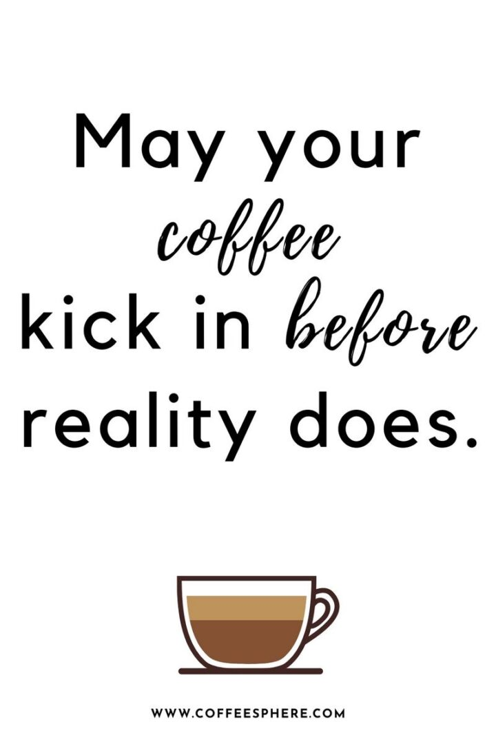 """""""May your coffee kick in before reality does."""" - Unknown"""