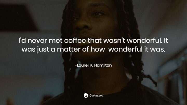 """""""I'd never met coffee that wasn't wonderful. It was just a matter of how wonderful it was."""" - Laurell K. Hamilton"""
