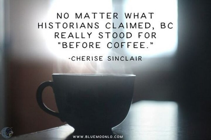 """""""No matter what historians claimed, BC really stood for """"Before Coffee""""."""" - Cherise Sinclair, 'Master of the Mountain'"""