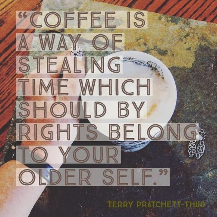 """""""Coffee is a way of stealing time which should by rights belong to your older self."""" - Terry Pratchett, Thud!"""