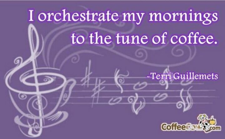 """""""I orchestrate my mornings to the tune of coffee."""" - Terri Guillemets"""