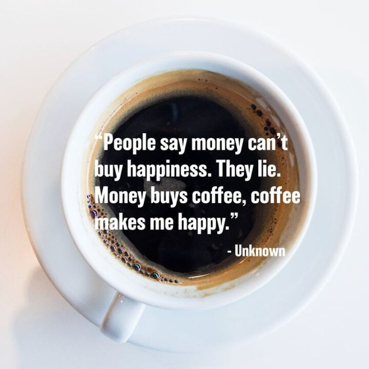"""""""People say money can't buy happiness. They Lie. Money buys Coffee, Coffee makes Me Happy!"""" - Unknown"""