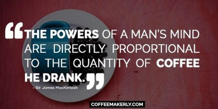 """""""The powers of a man's mind are directly proportioned to the quantity of coffee he drank."""" - Sir James Mackintosh"""