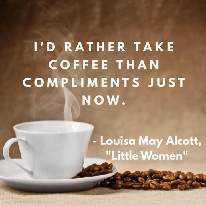 """""""I'd rather take coffee than compliments just now."""" - Louisa May Alcott, 'Little Women'"""
